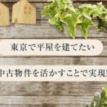 東京で平屋を建てたい 中古物件を活かすことで実現!