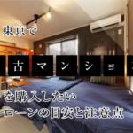 東京で中古マンションを購入したい ローンの目安と注意点