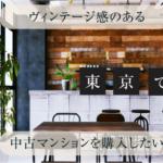 東京でヴィンテージ感のある中古マンションを購入したい